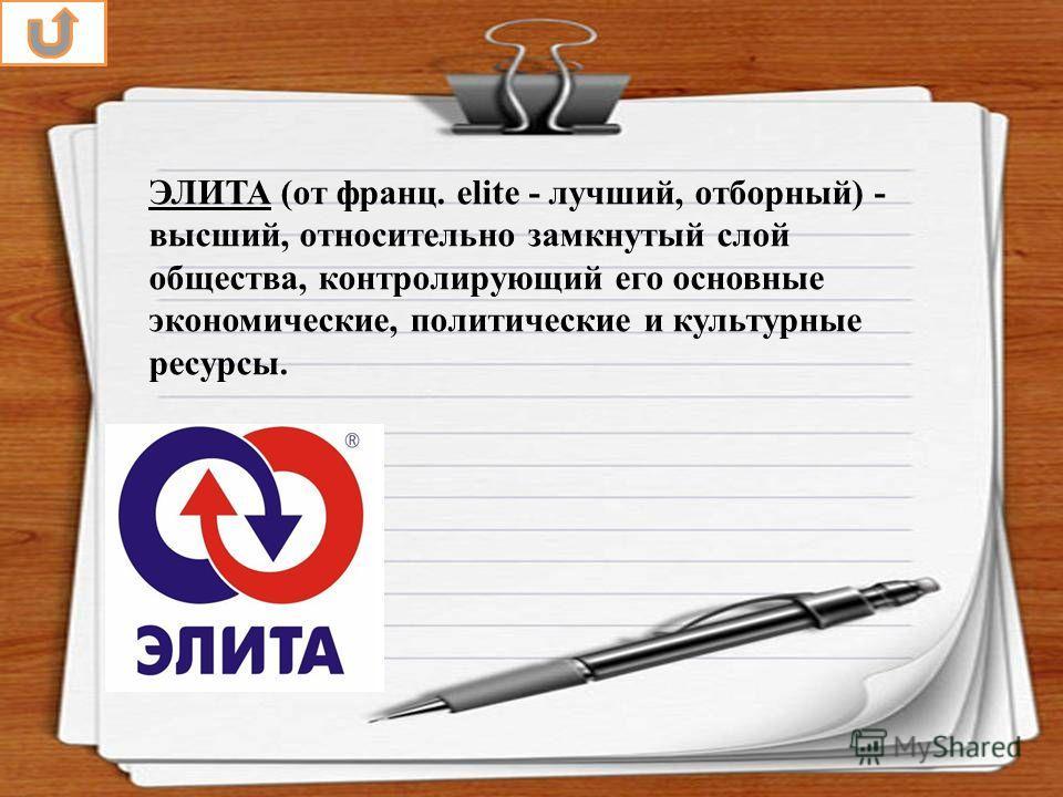 ЭЛИТА (от франц. elite - лучший, отборный) - высший, относительно замкнутый слой общества, контролирующий его основные экономические, политические и культурные ресурсы.