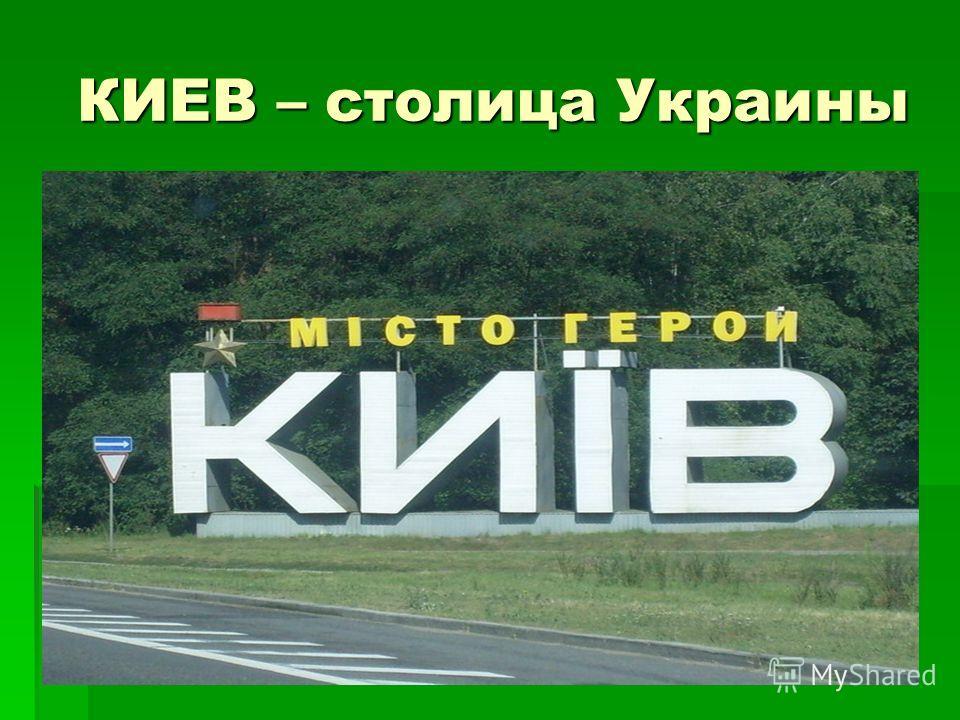 КИЕВ – столица Украины КИЕВ – столица Украины