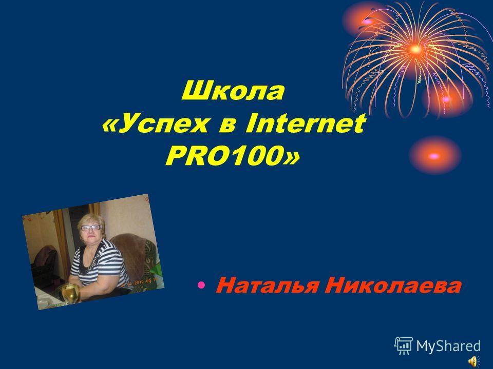 Школа «Успех в Internet PRO100» Наталья Николаева