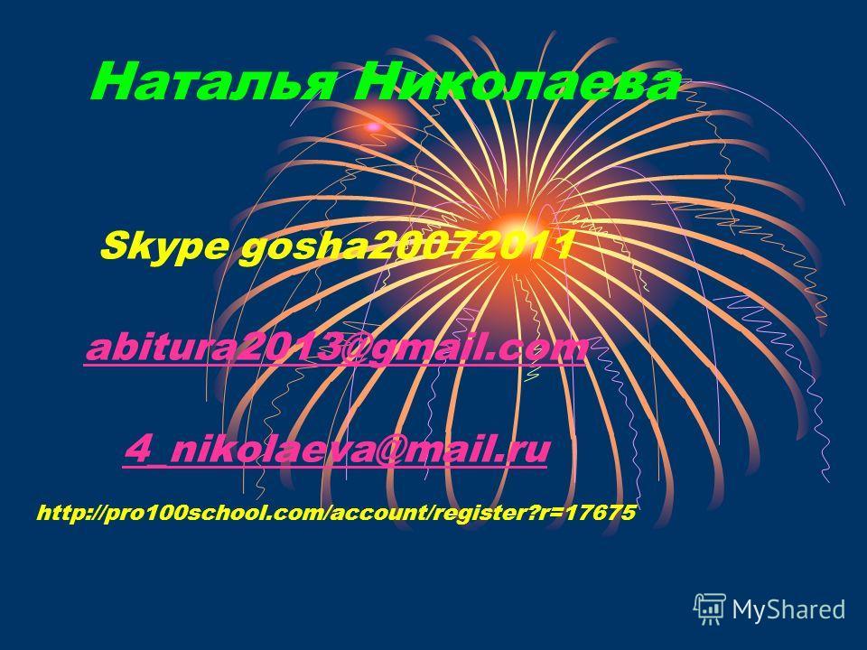 Наталья Николаева Skype gosha20072011 abitura2013@gmail.com 4_nikolaeva@mail.ru http://pro100school.com/account/register?r=17675