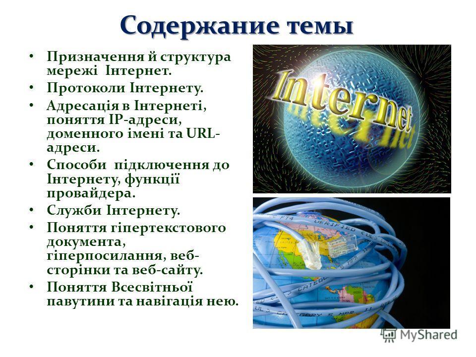 Содержание темы Призначення й структура мережі Інтернет. Протоколи Інтернету. Адресація в Інтернеті, поняття IP-адреси, доменного імені та URL- адреси. Способи підключення до Інтернету, функції провайдера. Служби Інтернету. Поняття гіпертекстового до