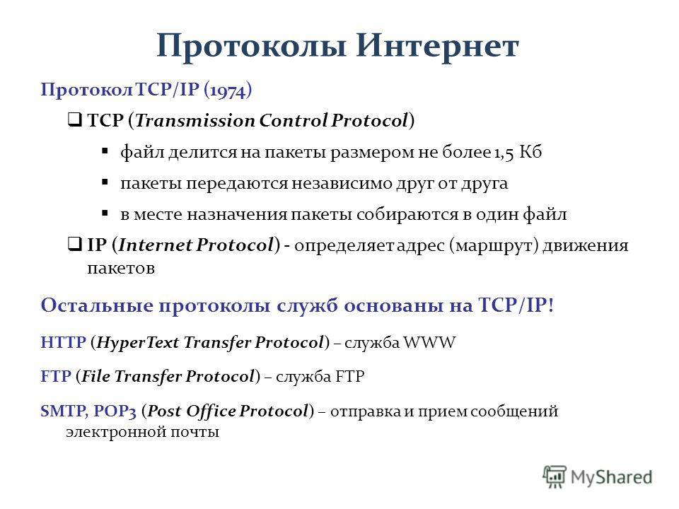Протокол TCP/IP (1974) TCP (Transmission Control Protocol) файл делится на пакеты размером не более 1,5 Кб пакеты передаются независимо друг от друга в месте назначения пакеты собираются в один файл IP (Internet Protocol) - определяет адрес (маршрут)