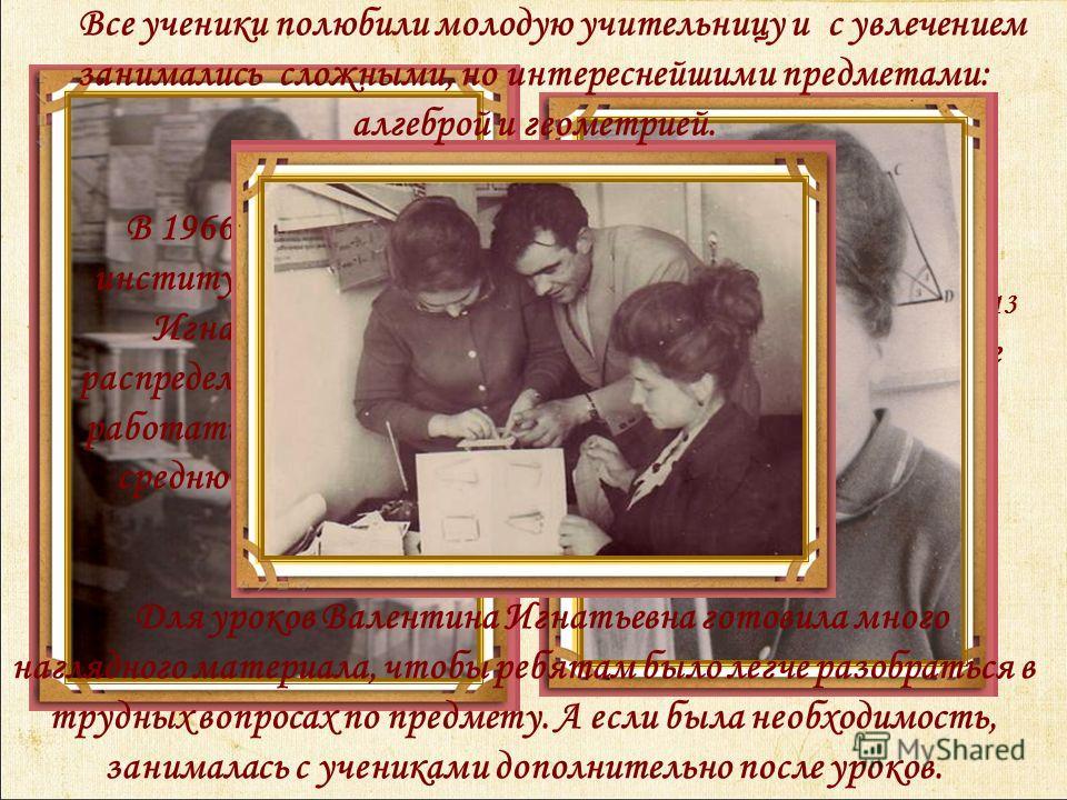 Свои первые уроки Матюшкина Валентина Игнатьевна провела в Каменно – Бродской школе 13 Изобильненского района еще будучи студенткой Ставропольского государственного педагогического института, во время прохождения преддипломной практики. В 1966 году,