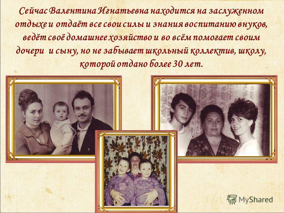 Сейчас Валентина Игнатьевна находится на заслуженном отдыхе и отдаёт все свои силы и знания воспитанию внуков, ведёт своё домашнее хозяйство и во всём помогает своим дочери и сыну, но не забывает школьный коллектив, школу, которой отдано более 30 лет