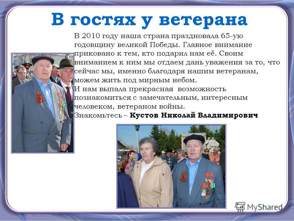 В гостях у ветерана В 2010 году наша страна праздновала 65-ую годовщину великой Победы. Главное внимание приковано к тем, кто подарил нам её. Своим вниманием к ним мы отдаем дань уважения за то, что сейчас мы, именно благодаря нашим ветеранам, можем