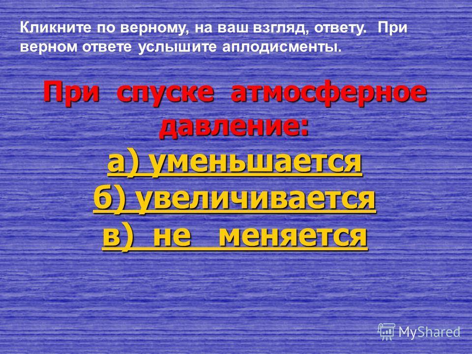 При подъеме атмосферное давление: в) не меняется в) не меняетсяв) не меняетсяв) не меняется б) увеличивается б) увеличиваетсяб) увеличиваетсяб) увеличивается а) уменьшается а) уменьшается Кликните по верному, на ваш взгляд, ответу. При верном ответе