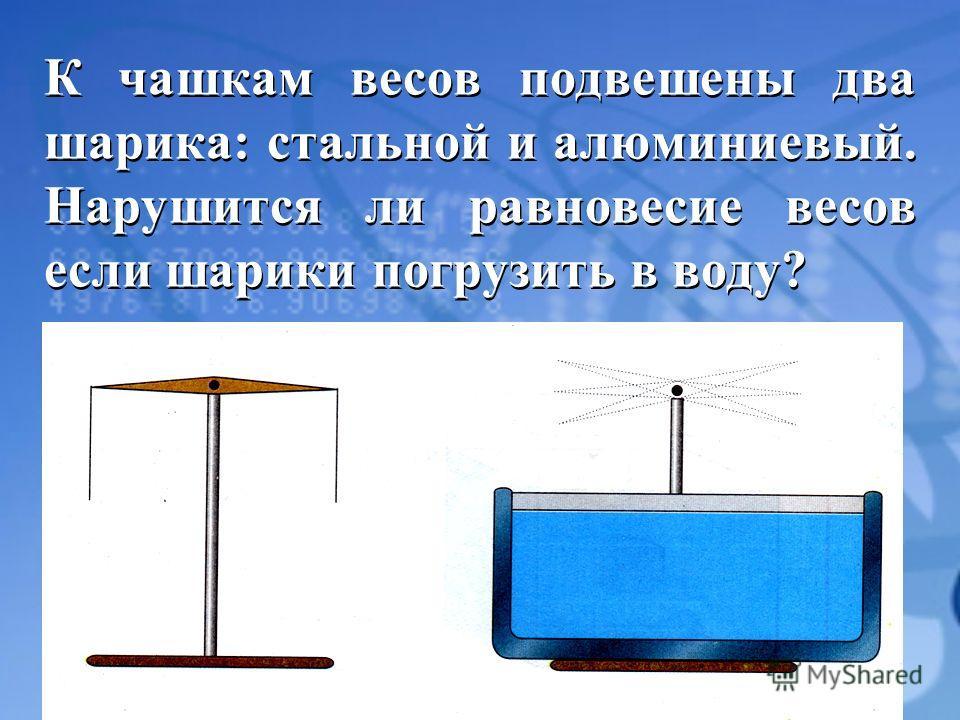 К чашкам весов подвешены два шарика: стальной и алюминиевый. Нарушится ли равновесие весов если шарики погрузить в воду?