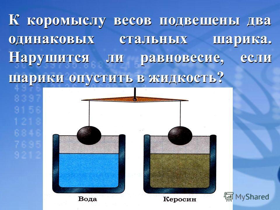 К коромыслу весов подвешены два одинаковых стальных шарика. Нарушится ли равновесие, если шарики опустить в жидкость?
