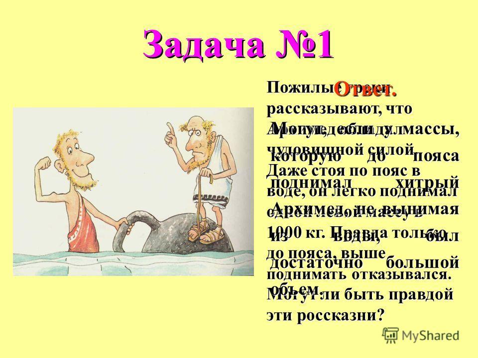 Задача 1 Пожилые греки рассказывают, что Архимед обладал чудовищной силой. Даже стоя по пояс в воде, он легко поднимал одной левой массу в 1000 кг. Правда только до пояса, выше поднимать отказывался. Могут ли быть правдой эти россказни? Ответ. Могут,