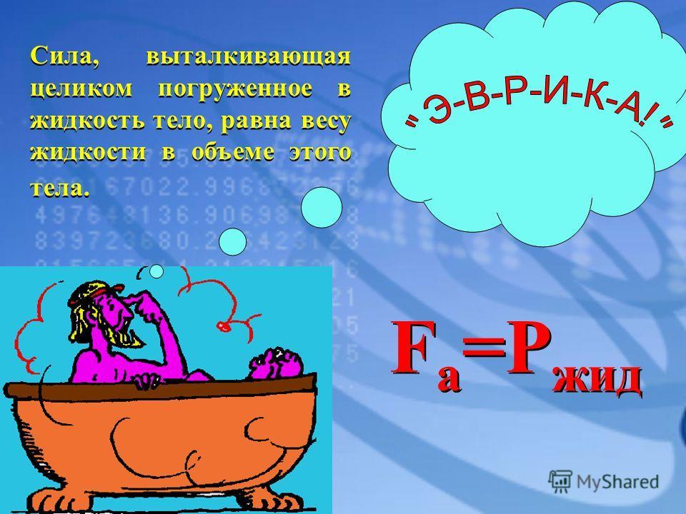 Сила, выталкивающая целиком погруженное в жидкость тело, равна весу жидкости в объеме этого тела. F a =P жид