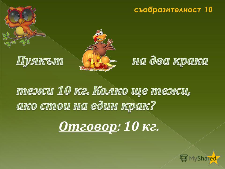 съобразителност 10 Отговор: 10 кг.
