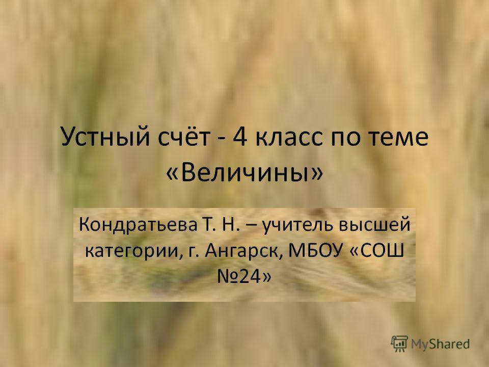 Устный счёт - 4 класс по теме «Величины» Кондратьева Т. Н. – учитель высшей категории, г. Ангарск, МБОУ «СОШ 24»