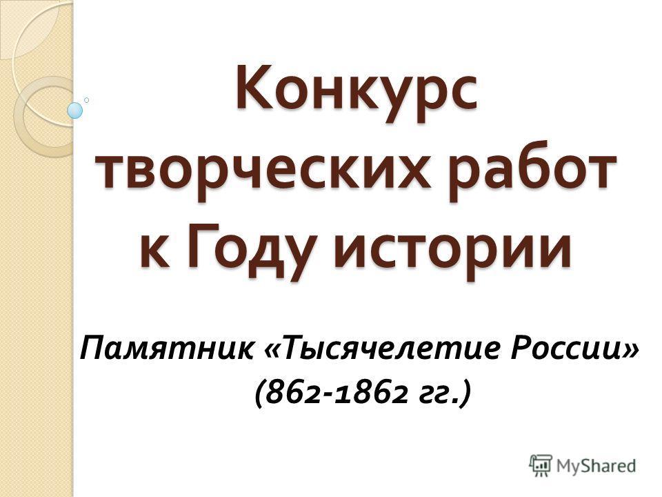 Конкурс творческих работ к Году истории Памятник «Тысячелетие России» (862-1862 гг.)