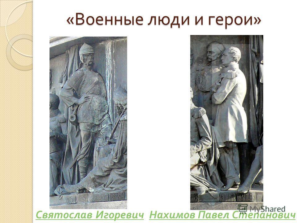 « Военные люди и герои » Святослав ИгоревичНахимов Павел Степанович