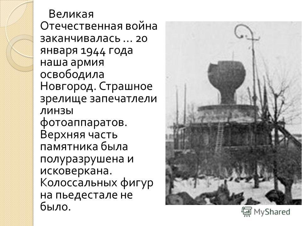 Великая Отечественная война заканчивалась... 20 января 1944 года наша армия освободила Новгород. Страшное зрелище запечатлели линзы фотоаппаратов. Верхняя часть памятника была полуразрушена и исковеркана. Колоссальных фигур на пьедестале не было.