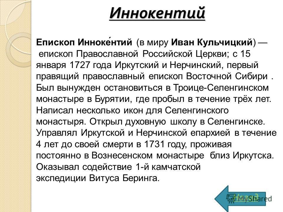 Иннокентий Епископ Инноке́нтий (в миру Иван Кульчицкий) епископ Православной Российской Церкви; с 15 января 1727 года Иркутский и Нерчинский, первый правящий православный епископ Восточной Сибири. Был вынужден остановиться в Троице-Селенгинском монас