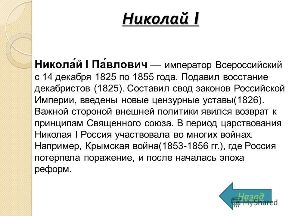 Николай I Никола́й I Па́влович император Всероссийский с 14 декабря 1825 по 1855 года. Подавил восстание декабристов (1825). Составил свод законов Российской Империи, введены новые цензурные уставы(1826). Важной стороной внешней политики явился возвр