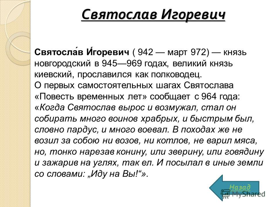 Святослав Игоревич Святосла́в И́горевич ( 942 март 972) князь новгородский в 945969 годах, великий князь киевский, прославился как полководец. О первых самостоятельных шагах Святослава «Повесть временных лет» сообщает с 964 года: «Когда Святослав выр
