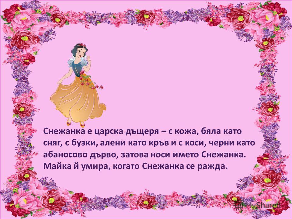 Снежанка е царска дъщеря – с кожа, бяла като сняг, с бузки, алени като кръв и с коси, черни като абаносово дърво, затова носи името Снежанка. Майка й умира, когато Снежанка се ражда.