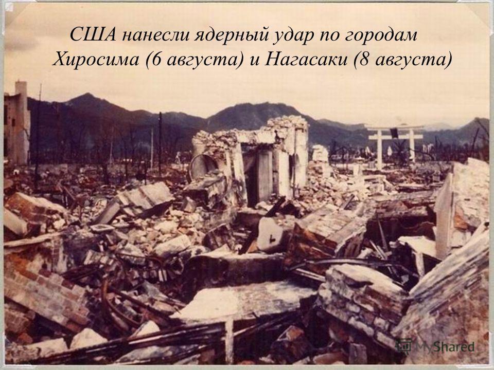 США нанесли ядерный удар по городам Хиросима (6 августа) и Нагасаки (8 августа)