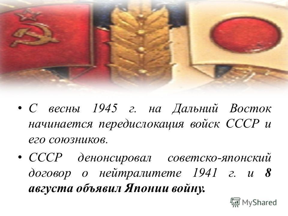 С весны 1945 г. на Дальний Восток начинается передислокация войск СССР и его союзников. СССР денонсировал советско-японский договор о нейтралитете 1941 г. и 8 августа объявил Японии войну.