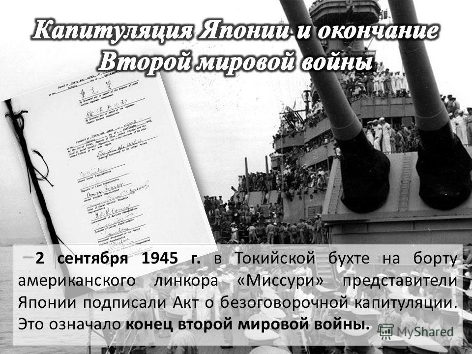 2 сентября 1945 г. в Токийской бухте на борту американского линкора «Миссури» представители Японии подписали Акт о безоговорочной капитуляции. Это означало конец второй мировой войны.