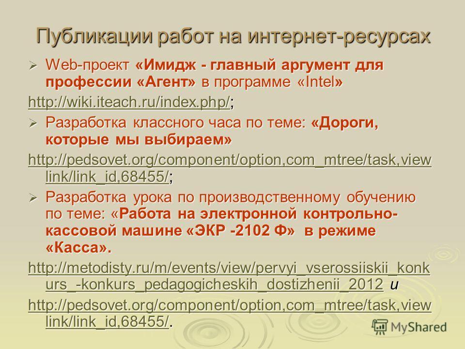 Публикации работ на интернет-ресурсах Web-проект «Имидж - главный аргумент для профессии «Агент» в программе «Intel» Web-проект «Имидж - главный аргумент для профессии «Агент» в программе «Intel» http://wiki.iteach.ru/index.php/http://wiki.iteach.ru/