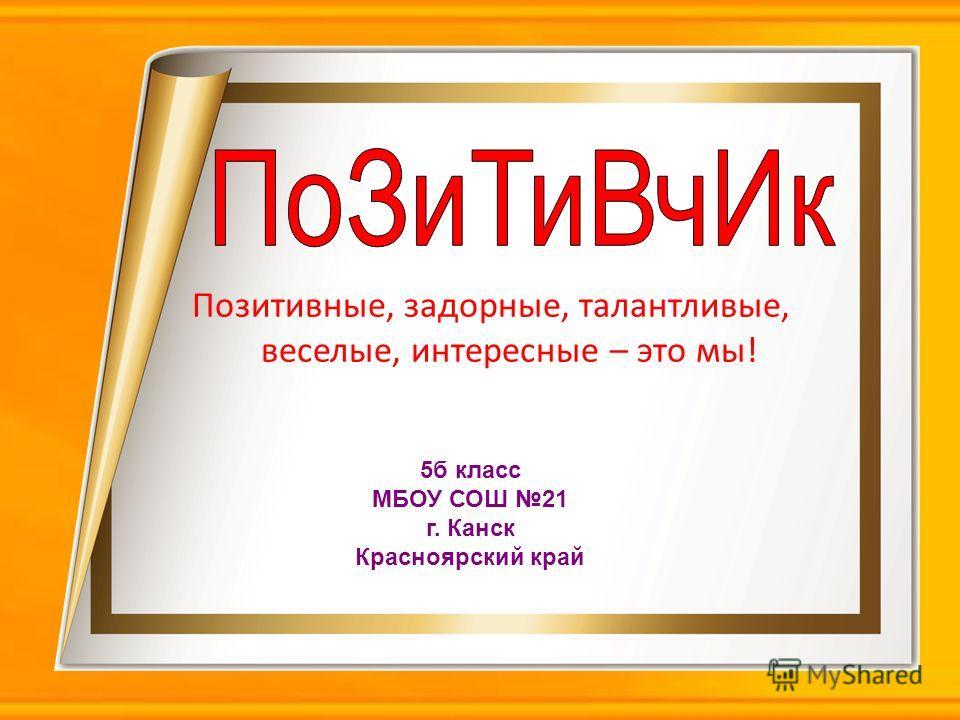Позитивные, задорные, талантливые, веселые, интересные – это мы! 5б класс МБОУ СОШ 21 г. Канск Красноярский край