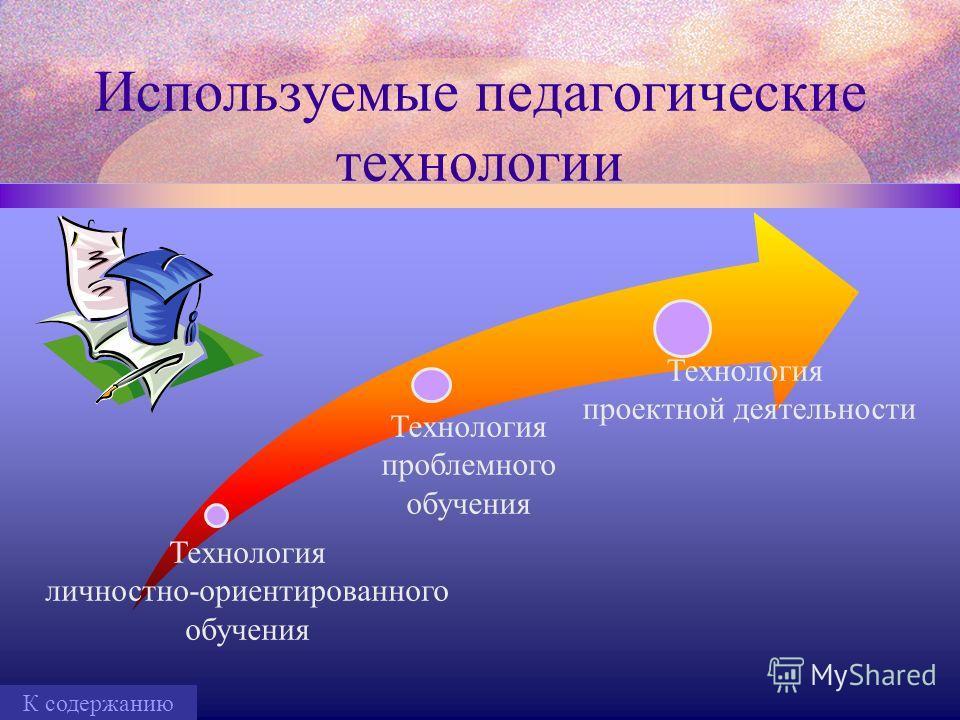 Используемые педагогические технологии Технология личностно-ориентированного обучения Технология проблемного обучения Технология проектной деятельности К содержанию
