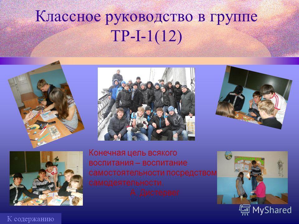 Классное руководство в группе ТР-I-1(12) Конечная цель всякого воспитания – воспитание самостоятельности посредством самодеятельности. А. Дистервег К содержанию