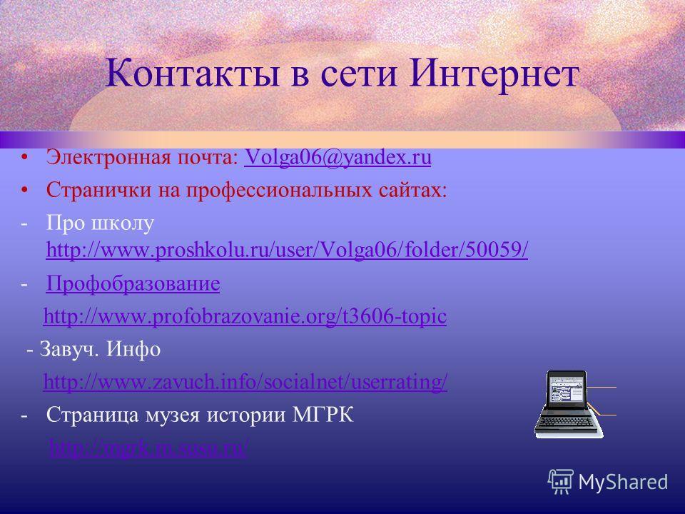 Контакты в сети Интернет Электронная почта: Volga06@yandex.ruVolga06@yandex.ru Странички на профессиональных сайтах: -Про школу http://www.proshkolu.ru/user/Volga06/folder/50059/ http://www.proshkolu.ru/user/Volga06/folder/50059/ -ПрофобразованиеПроф
