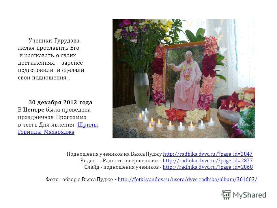 Ученики Гурудэва, желая прославить Его и рассказать о своих достижениях, заренее подготовили и сделали свои подношения. Подношения учеников на Вьяса Пуджу http://radhika.dvvc.ru/?page_id=2847http://radhika.dvvc.ru/?page_id=2847 Видео – «Радость совер