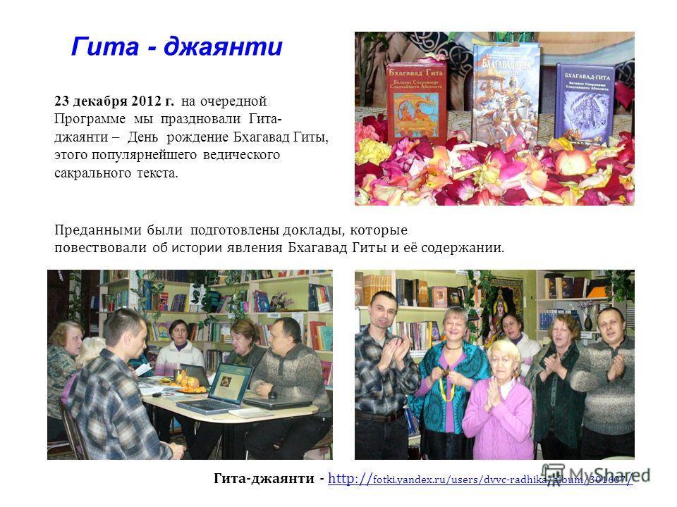 Гита - джаянти Гита-джаянти - http:// fotki.yandex.ru/users/dvvc-radhika/album/301607 /http:// fotki.yandex.ru/users/dvvc-radhika/album/301607 / Преданными были подготовлены доклады, которые повествовали об истории явления Бхагавад Гиты и её содержан