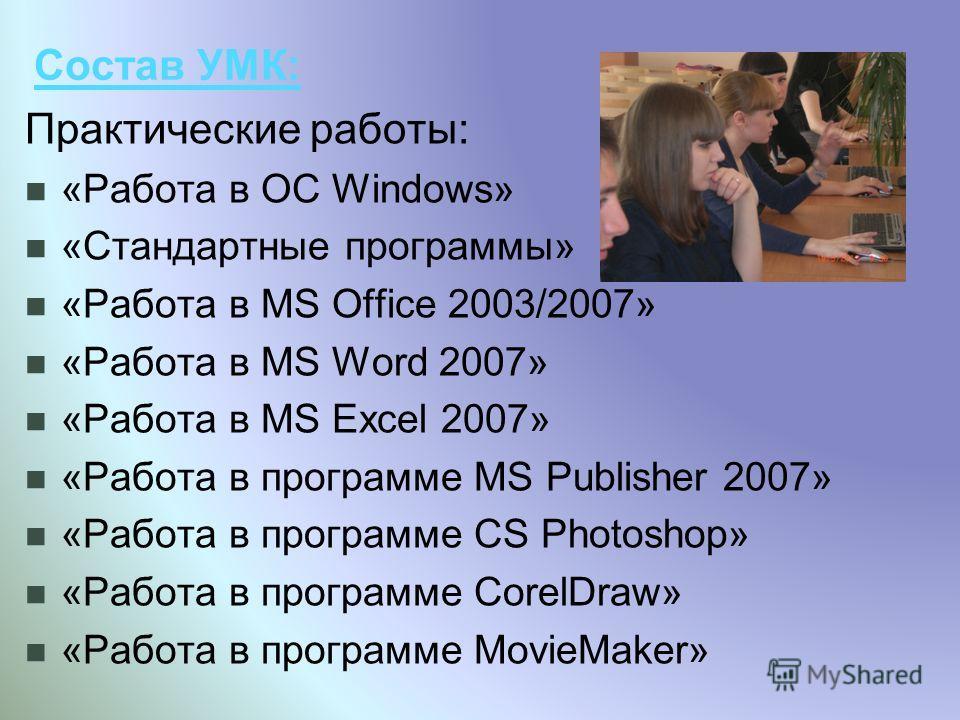Состав УМК: Практические работы: «Работа в OC Windows» «Стандартные программы» «Работа в MS Office 2003/2007» «Работа в MS Word 2007» «Работа в MS Excel 2007» «Работа в программе MS Publisher 2007» «Работа в программе CS Photoshop» «Работа в программ