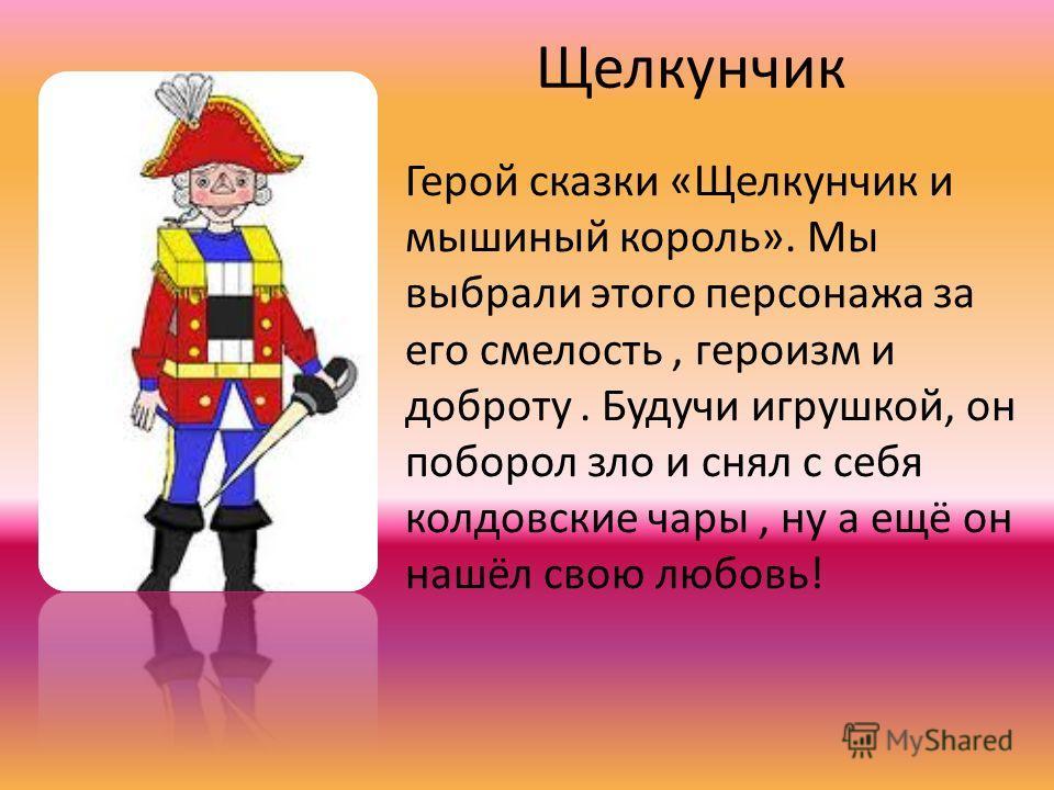 Щелкунчик Герой сказки «Щелкунчик и мышиный король». Мы выбрали этого персонажа за его смелость, героизм и доброту. Будучи игрушкой, он поборол зло и снял с себя колдовские чары, ну а ещё он нашёл свою любовь!