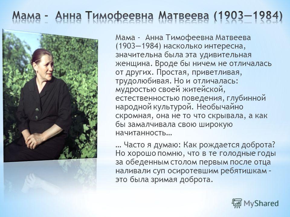 Мама - Анна Тимофеевна Матвеева (19031984) насколько интересна, значительна была эта удивительная женщина. Вроде бы ничем не отличалась от других. Простая, приветливая, трудолюбивая. Но и отличалась: мудростью своей житейской, естественностью поведен