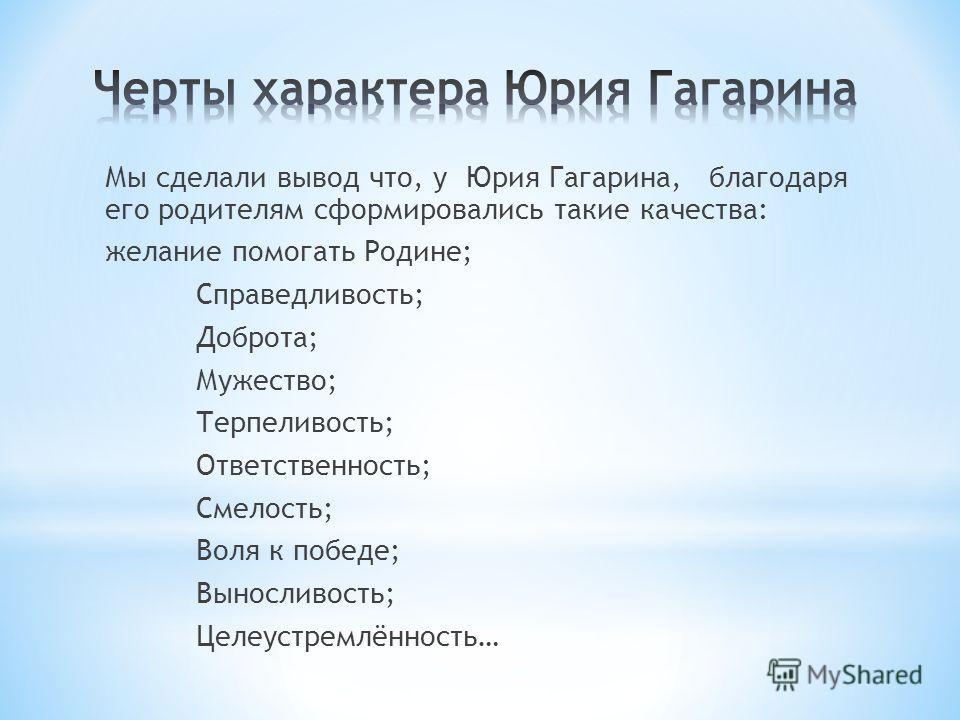 Мы сделали вывод что, у Юрия Гагарина, благодаря его родителям сформировались такие качества: желание помогать Родине; Справедливость; Доброта; Мужество; Терпеливость; Ответственность; Смелость; Воля к победе; Выносливость; Целеустремлённость…