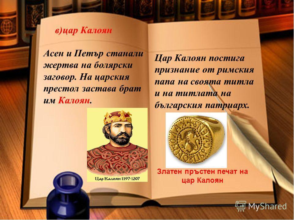 в)цар Калоян Асен и Петър станали жертва на болярски заговор. На царския престол застава брат им Калоян. Цар Калоян постига признание от римския папа на своята титла и на титлата на българския патриарх. Златен пръстен печат на цар Калоян