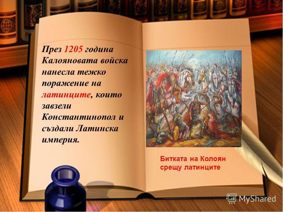 През 1205 година Калояновата войска нанесла тежко поражение на латинците, които завзели Константинопол и създали Латинска империя. Битката на Колоян срещу латинците