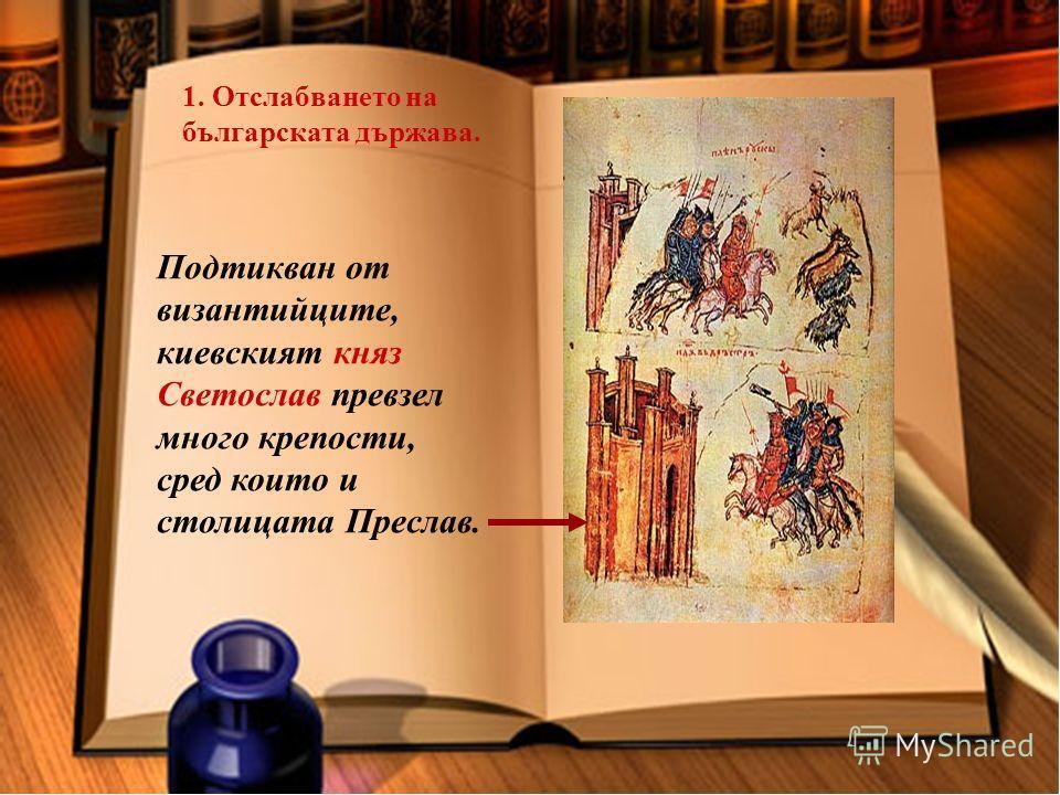 1. Отслабването на българската държава. Подтикван от византийците, киевският княз Светослав превзел много крепости, сред които и столицата Преслав.