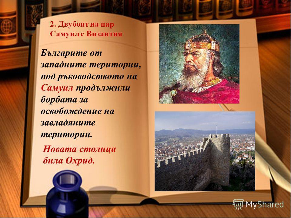 2. Двубоят на цар Самуил с Византия Българите от западните територии, под ръководството на Самуил продължили борбата за освобождение на завладяните територии. Новата столица била Охрид.