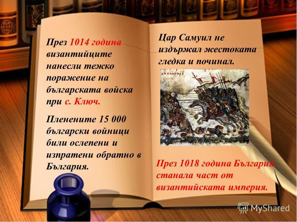 През 1014 година византийците нанесли тежко поражение на българската войска при с. Ключ. Пленените 15 000 български войници били ослепени и изпратени обратно в България. Цар Самуил не издържал жестоката гледка и починал. През 1018 година България ста