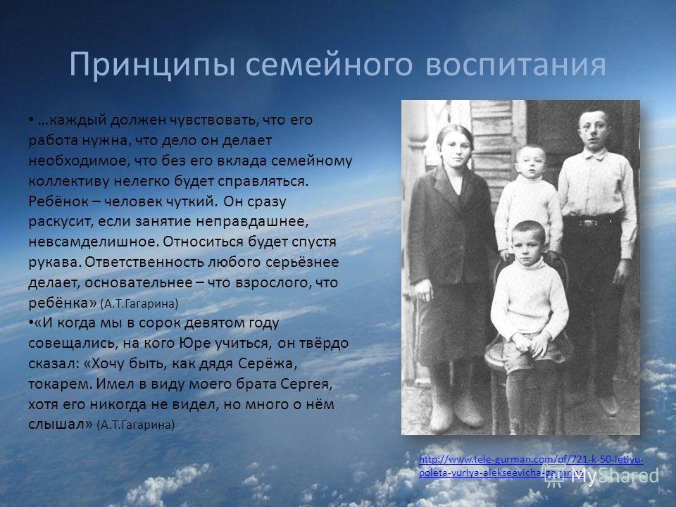 Принципы семейного воспитания http://www.tele-gurman.com/pf/721-k-50-letiyu- poleta-yuriya-alekseevicha-gagarina …каждый должен чувствовать, что его работа нужна, что дело он делает необходимое, что без его вклада семейному коллективу нелегко будет с