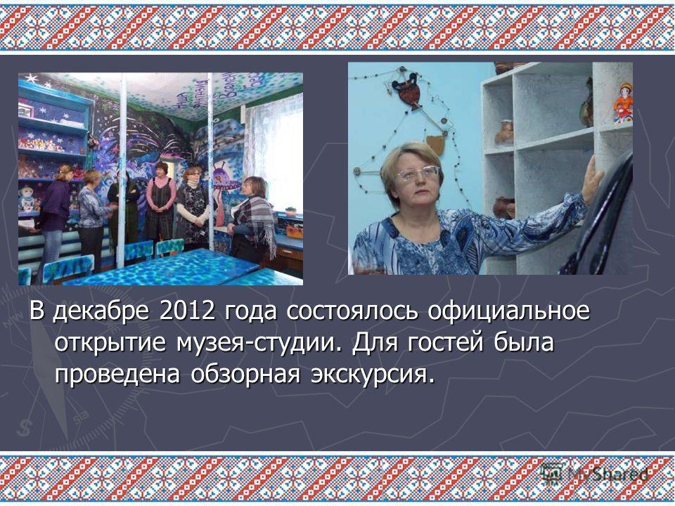 В декабре 2012 года состоялось официальное открытие музея-студии. Для гостей была проведена обзорная экскурсия.
