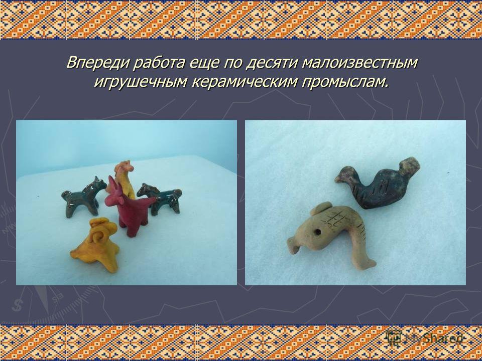 Впереди работа еще по десяти малоизвестным игрушечным керамическим промыслам.