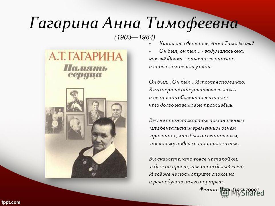 Гагарина Анна Тимофеевна (19031984) -Какой он в детстве, Анна Тимофевна? -Он был, он был... - задумалась она, как звёздочка, - ответила напевно и снова замолчала у окна. Он был... Он был... Я тоже вспоминаю. В его чертах отсутствовала ложь и вечность