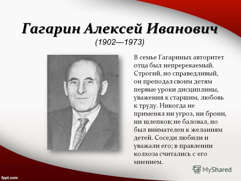 Гагарин Алексей Иванович Гагарин Алексей Иванович (19021973) В семье Гагариных авторитет отца был непререкаемый. Строгий, но справедливый, он преподал своим детям первые уроки дисциплины, уважения к старшим, любовь к труду. Никогда не применял ни угр