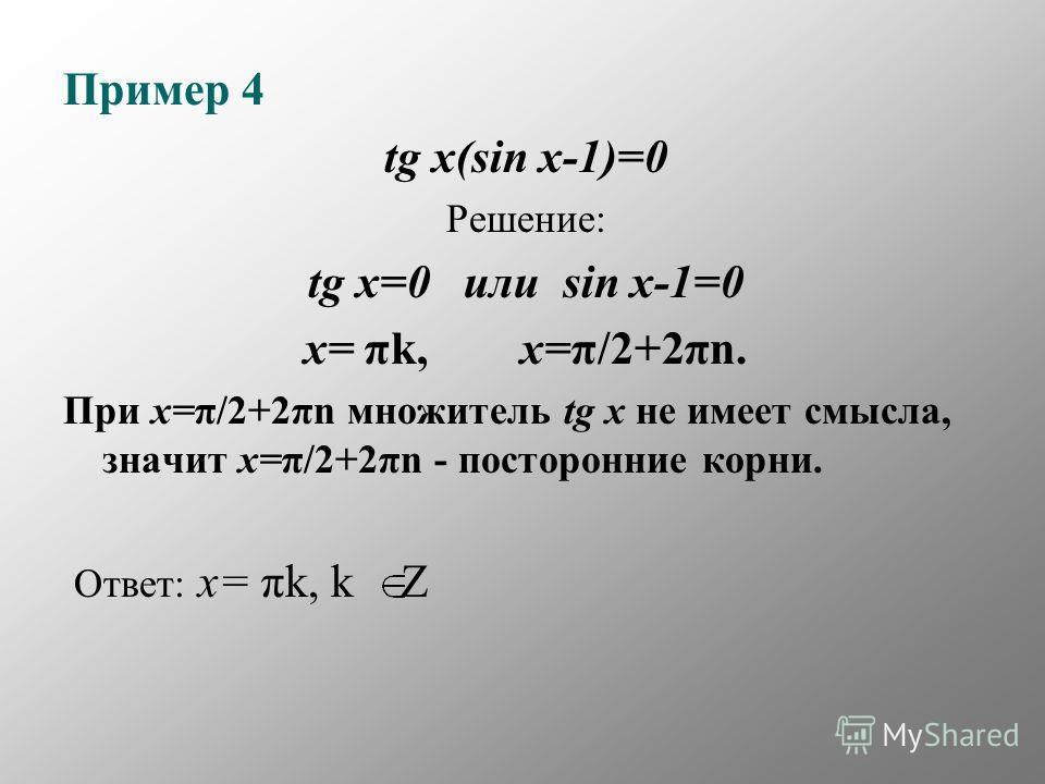 Пример 4 tg x(sin x-1)=0 Решение: tg x=0 или sin x-1=0 x= πk, x=π/2+2πn. При x=π/2+2πn множитель tg x не имеет смысла, значит x=π/2+2πn - посторонние корни. Ответ: x= πk, k Z