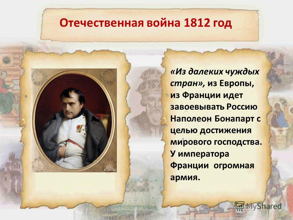 «Из далеких чуждых стран», из Европы, из Франции идет завоевывать Россию Наполеон Бонапарт с целью достижения мирового господства. У императора Франции огромная армия. Отечественная война 1812 год