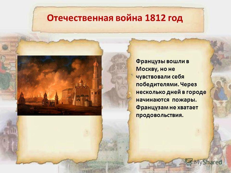 Отечественная война 1812 год Французы вошли в Москву, но не чувствовали себя победителями. Через несколько дней в городе начинаются пожары. Французам не хватает продовольствия.